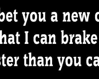 Vinyl Decal I'll Bet You A New Car I Can Brake Faster tail gate truck country bumper sticker car truck laptop