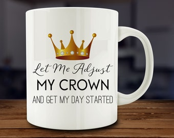 Fairytale Gift, Let Me Adjust My Crown and Get My Day Started Mug, funny mug (M63)