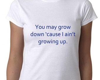 funny t shirt womens top tee funny shirt womens shirt you may grow down cause i aint growing up shirt grow up shirt funny top tee gifts her