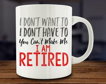 I Don't Want To, I Don't Have To, You Can't Make Me, I'm Retired mug, funny Retirement mug (A223-rts)