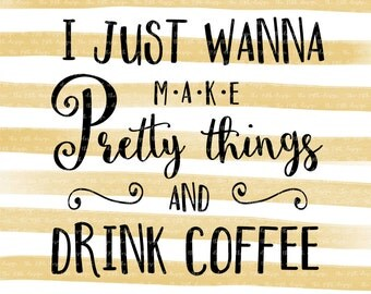 I Just Wanna Make Pretty Things and Drink Coffee - Craft room - svg dxf eps png cut file - silhouette  - cricut - cutting machine