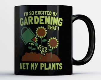 Funny Gardening Coffee Mug - I'm So Excited By Gardening That I Wet My Plants - Best Gardeners Mug