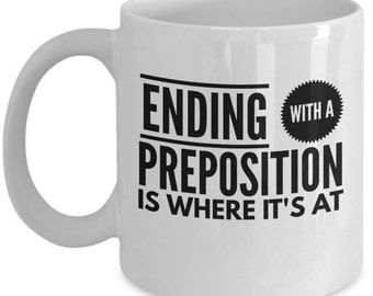 Funny Grammar Mugs - Ending With A Preposition Is Where It's At - Ideal English Language Gifts