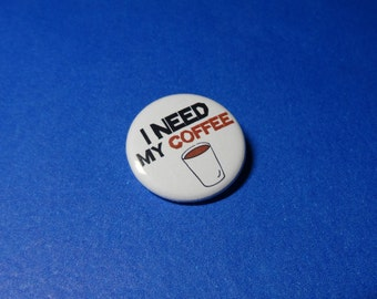 I Need My COFFEE Pinback Button (or Magnet)