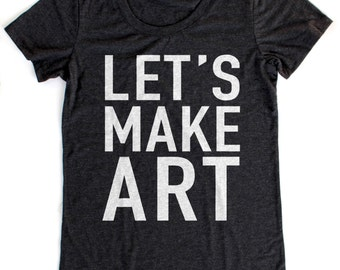 Let's Make Art T-Shirt WOMENS  -  Available in S M L XL and four shirt colors