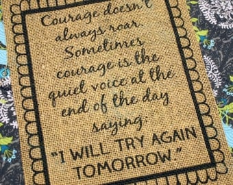 """Courage doesn't always roar. Sometimes courage is the quiet voice at the end of the day saying, """"I will try again tomorrow"""" - burlap print"""