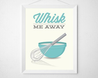 Whisk Kitchen Print - Whisk Me Away - Poster wall art baking bake baker gift risk chef mixing bowl modern aqua teal funny quote pun utensil
