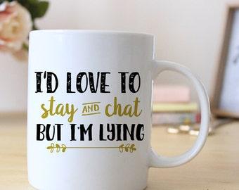 I'd Love To Stay and Chat but I'm Lying, 15 oz Coffee Mug, Custom Mug, Ceramic Mug