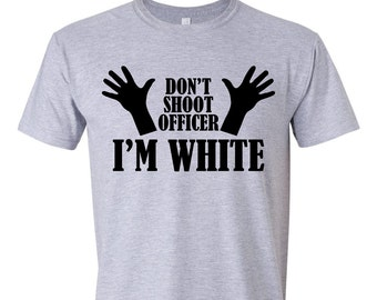 Don't Shoot, Don't Shoot Officer, Don't Shoot Officer Im White, Funny Tshirts, Funny Shirts, Novelty Tees, Novelty Shirts, S00051