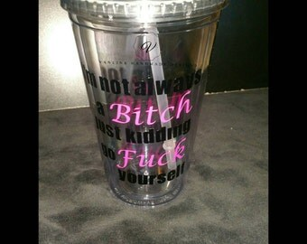 I'm not always a B***h just kidding go F**k yourself tumbler.