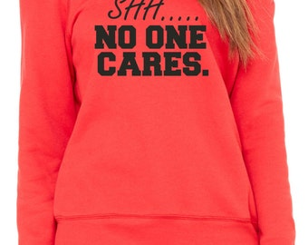 shh... no one cares sweatshirt . Ladies pullover wide neck fleece sweatshirt - red, black writing.  Funny comfy sweatshirt - political shirt