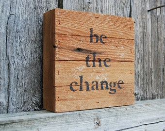 Rustic Be the Change sign, wood sign, reclaimed wood, repurposed