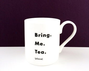 Bring. Me. Tea. (please) - fine English bone china mug, hand-decorated, black and white design - the perfect gift for a tea lover.