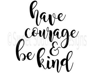 Have courage and be kind SVG instant download design for cricut or silhouette