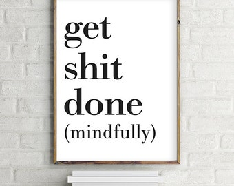 Get Shit Done (mindfully) Printable Wall Art Digital Print - Modern Contemporary Download (various sizes) Gallery Wall Print