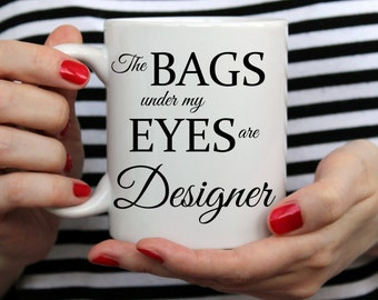 The Bags Under My Eyes Are Designer Mug. Tea Drinkers Gift. Coffee Lovers Gift. Makeup Mug. Designer Mug.Bags Under My Eyes.  Sarcastic Mug
