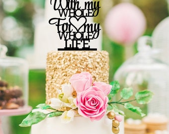 Wedding Cake Topper - With My Whole Heart For My Whole Life Cake Topper