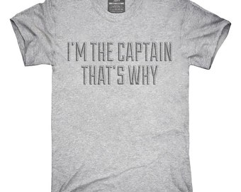 I'm The Captain That's Why T-Shirt, Hoodie, Tank Top, Gifts