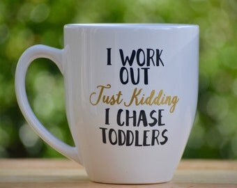 I work out - just kidding i chase toddlers