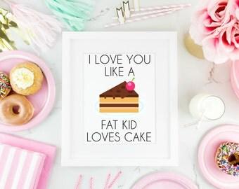 I Love You Like a Fat Kid Loves Cake Print