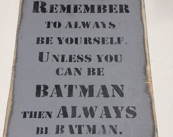 Remember To Always Be Yourself. Unless You Can Be Batman, Then Always Be Batman. Wooden Sign Quote.