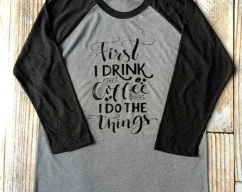 First I Drink The Coffee Then I Do the Things Raglan - Coffee Shirt - birthday gift - Christmas gift