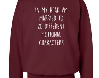 In my head I'm married to 20 different fictional characters sweater hoodie fan fandom geek nerd dork quote book bae boyfriend hipster 744
