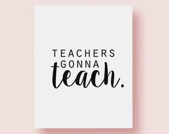 8x10 Art Print | Teachers Gonna Teach | Office Art | 5x7 Print | Teacher Appreciation | Teaching | Gifts for Teacher | Classroom Decorations