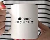 Coffee Mug - Ceramic Coffee Mug - Tea Mug - Tea Cup - Quote Mug - Funny Mug - Cute Mug - Funny Quote Mug - Dishonor On Your Cow