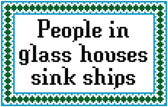 people in glass houses sink ships