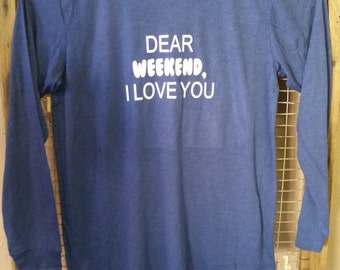 Dear Weekend, I Love You Tshirt