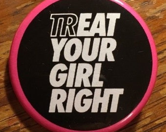 """Treat Your Girl Right  1.5"""" BUTTON / PIN"""