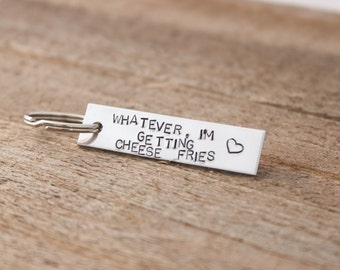 Stamped Keychain - Whatever, I'm getting cheese fries