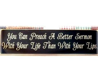You can preach a better sermon with your life than with your lips primitive wood sign