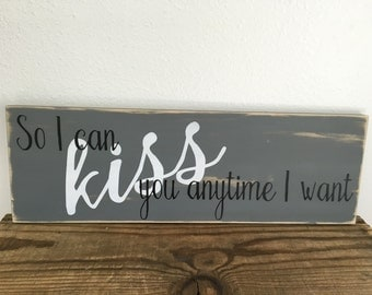 Custom wood sign - distressed - rustic - So I can kiss you any time I want - colors of your choice