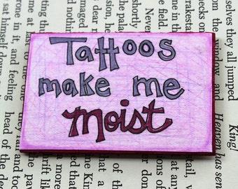 Tattoos Make Me Moist Funny Snarky OOAK Magnet Kitchen Decor Gag Gift