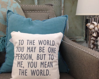 To the World you may be One Person - But to One Person you may be the World - Pillow