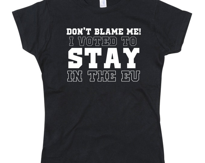 Ladies Don't Blame me I voted to stay in the EU Brexit Tshirt