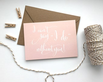 I can't say I do without you card. Wedding card. Best Man. Usher. Bridesmaid. Maid of Honor. Flower girl.