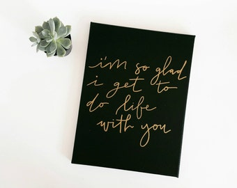 I'm so glad I get to do life with you sign, hand lettered, modern calligraphy, 9x12 canvas