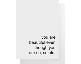 you are beautiful even though you are so, so old note card