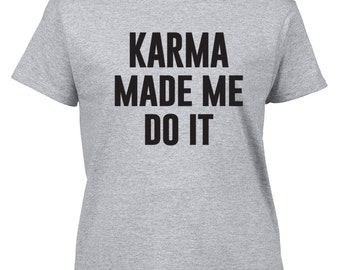 Karma t-shirt / Karma Made Me Shirt / Funny Shirt / Tumblr Popular / Instagram Popular / Gildan Shirt / 520