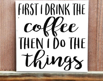 Coffee Sign - First I Drink The Coffee Then I Do The Things Hand Painted Canvas - Kitchen Decor - Canvas Quote - Office Decor - Dorm Decor