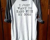 I just want to hang with my dogs,women tee,unisex tee, shirt, women clothing,tee, grey shirt, fashion shirt,dogs,