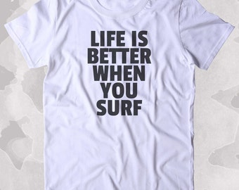 Life Is Better When You Surf Shirt Surfer California Beach Surfing Clothing Tumblr T-shirt