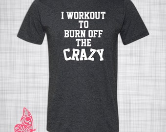 I Workout To Burn Off The Crazy T-Shirt | Funny T-Shirt | Gift | Present | Birthday | Christmas | Holiday | Workout Shirt | Feel the Burn