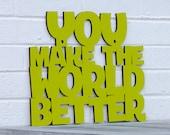 You Make the World Better MINI sign (teacher, thank you, gratitude)