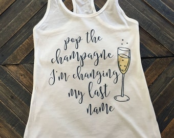 Pop the Champagne I'm Changing My Last Name T-Shirt, Racerback Tank Top Favors, Bachelorette Party Favors, Bachelorette Party Shirts