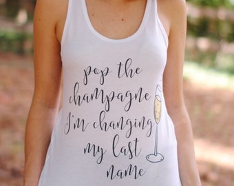 Pop the Champagne, I'm Changing My Last Name T-Shirt Racerback Tank Top Favors, Bachelorette Party Favors, Bachelorette Party Shirts