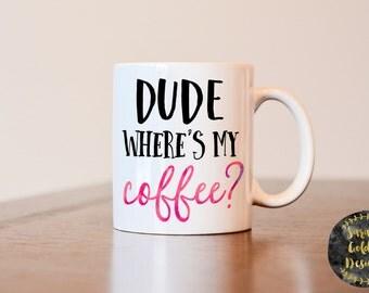 Dude Where's My Coffee Mug, Dude Where's My Coffee, Funny Mug, Mug with Saying, Gag Gift, Coffee Mug with Saying, Heat Pressed Mug